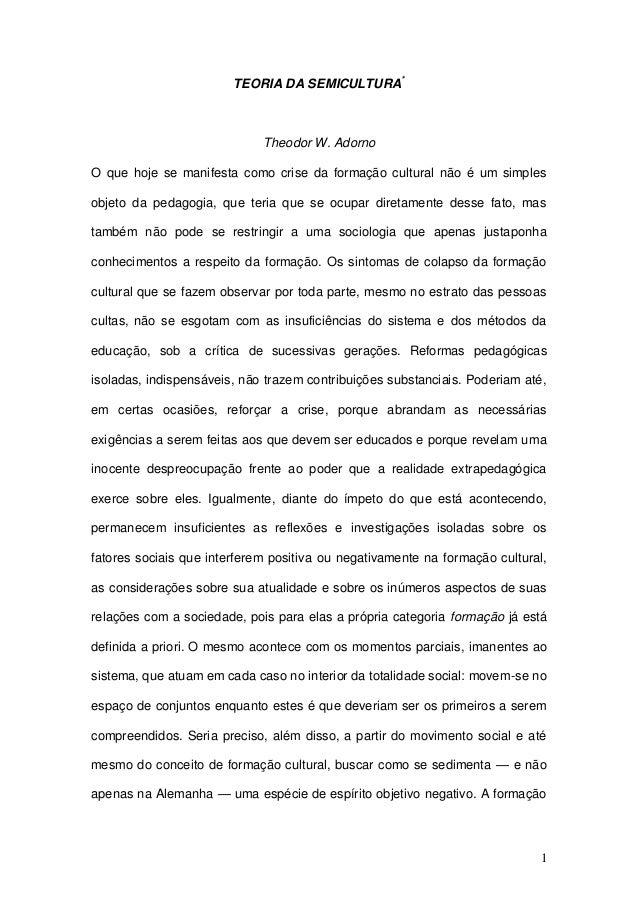 1TEORIA DA SEMICULTURA*Theodor W. AdornoO que hoje se manifesta como crise da formação cultural não é um simplesobjeto da ...