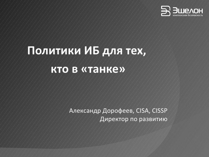 Политики ИБ для тех,  кто в «танке» Александр Дорофеев,  CISA, CISSP Директор по развитию