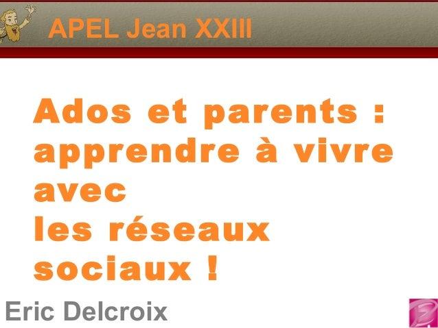 APEL Jean XXIII  Ados et parents :  apprendre à vivre  avec  les réseaux  sociaux !Eric Delcroix