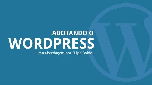 WORDPRESS ADOTANDO O Uma abordagem por Filipe Boldo