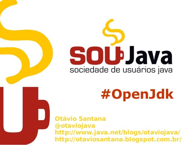 #OpenJdkOtávio Santana@otaviojavahttp://www.java.net/blogs/otaviojava/http://otaviosantana.blogspot.com.br/