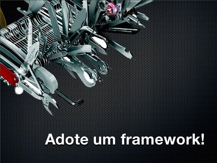 Adote um framework!
