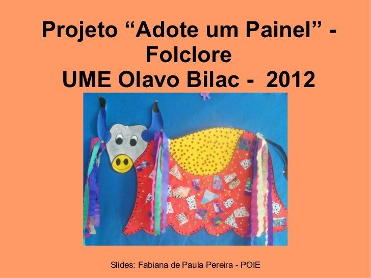 """Projeto """"Adote um Painel"""" -          Folclore  UME Olavo Bilac - 2012      Slides: Fabiana de Paula Pereira - POIE"""