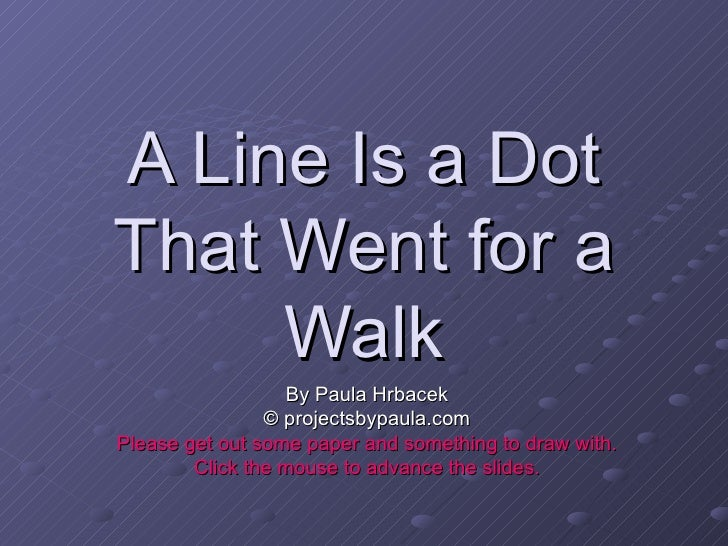 A Line Is a Dot That Went for a Walk By Paula Hrbacek © projectsbypaula.com Please get out some paper and something to dra...