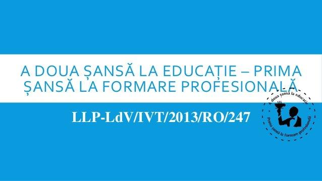 A DOUA ȘANSĂ LA EDUCAȚIE – PRIMA ȘANSĂ LA FORMARE PROFESIONALĂ LLP-LdV/IVT/2013/RO/247
