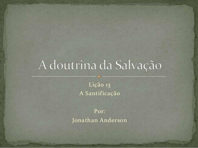 Lição 13A SantificaçãoPor:Jonathan Anderson