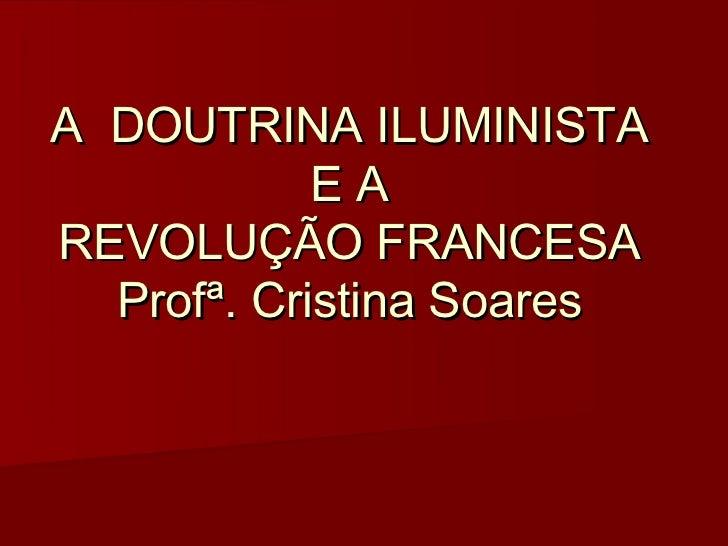 A DOUTRINA ILUMINISTA            EAREVOLUÇÃO FRANCESA  Profª. Cristina Soares