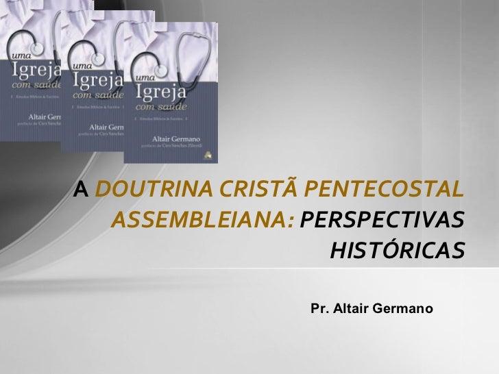 A  DOUTRINA CRISTÃ PENTECOSTAL ASSEMBLEIANA:  PERSPECTIVAS HISTÓRICAS Pr. Altair Germano