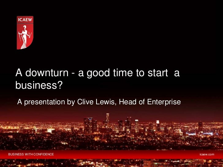 A downturn - a good time to start a   business?    A presentation by Clive Lewis, Head of EnterpriseBUSINESS WITH CONFIDEN...
