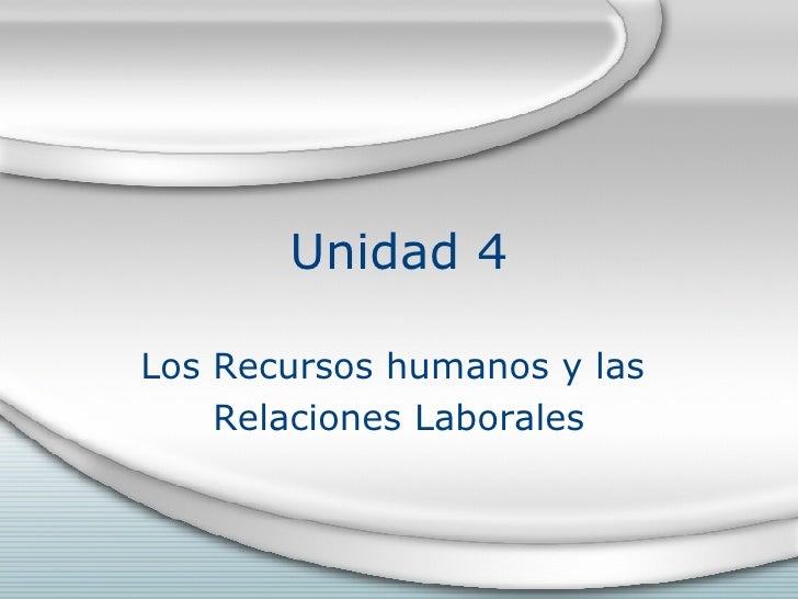 Unidad 4 Los Recursos humanos y las  Relaciones Laborales