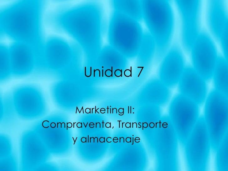 Unidad 7 Marketing II:  Compraventa, Transporte  y almacenaje