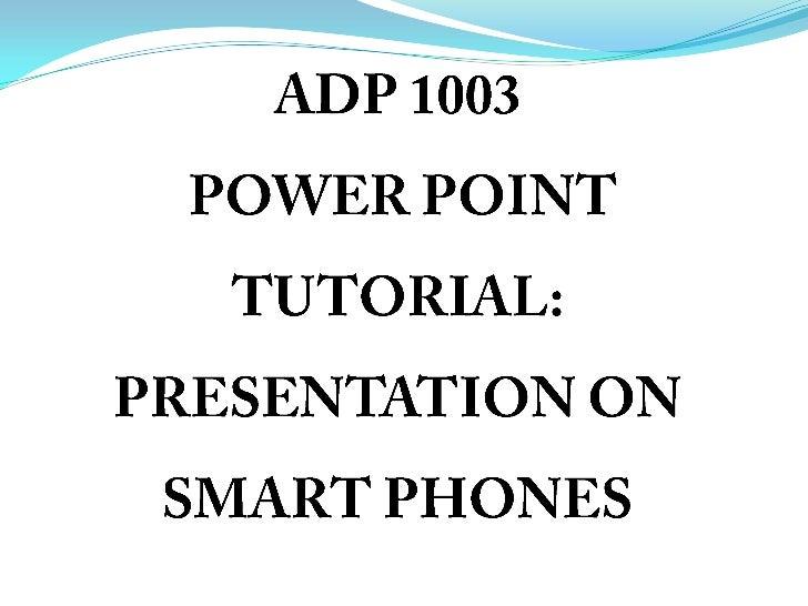 ADP 1003 POWER POINT TUTORIAL: PRESENTATION ON SMART PHONES<br />