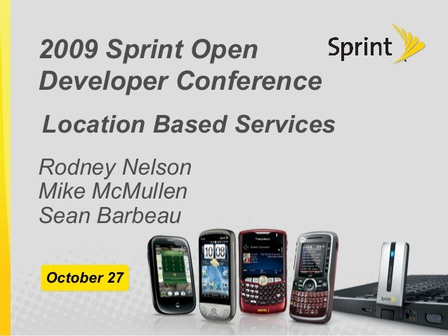 2009 Sprint Open Developer Conference Rodney Nelson Mike McMullen Sean Barbeau October 27 Location Based Services
