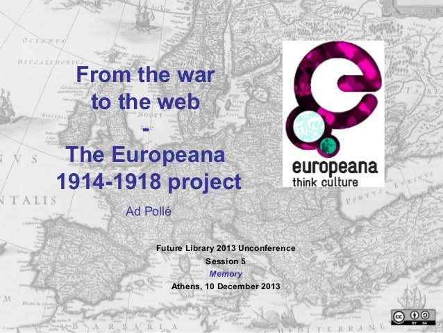 From the war to the web The Europeana 1914-1918 project Ad Pollé Future Library 2013 Unconference Session 5 Memory Athens,...