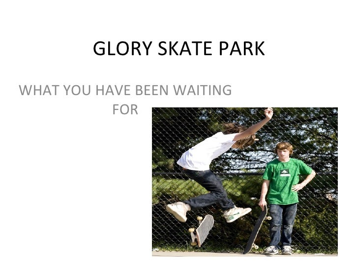 GLORY SKATE PARK WHAT YOU HAVE BEEN WAITING FOR
