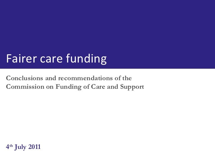 Conclusions and recommendations of the Commission on Funding of Care and Support 4 th  July 2011 Fairer care funding