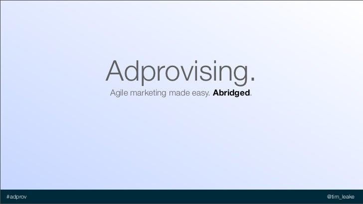 Adprovising.          Agile marketing made easy. Abridged.#adprov                                          @tim_leake