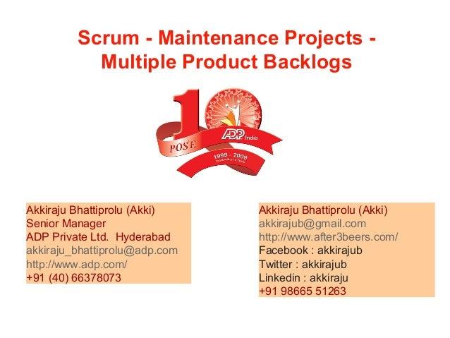 Scrum - Maintenance Projects - Multiple Product Backlogs Akkiraju Bhattiprolu (Akki) akkirajub@gmail.com http://www.after3...