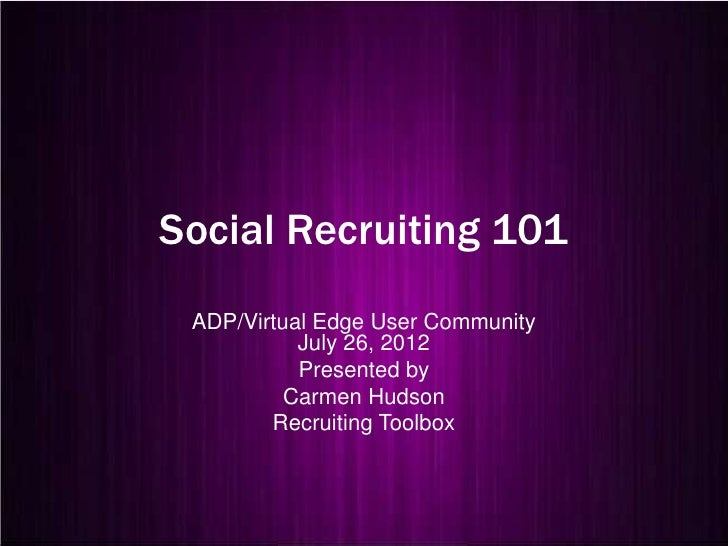 Social Recruiting 101 ADP/Virtual Edge User Community           July 26, 2012           Presented by          Carmen Hudso...