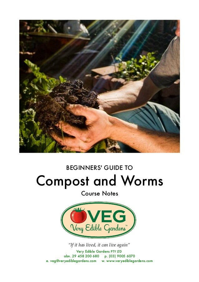 "BEGINNERS' GUIDE TO Compost and Worms Course Notes ""If it has lived, it can live again"" Very Edible Gardens PTY LTD abn. 2..."