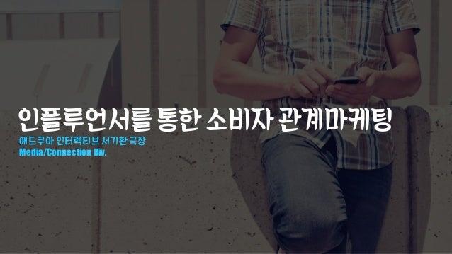 인플루언서를통한소비자관계마케팅 애드쿠아 인터렉티브 서기환 국장 Media/Connection Div.