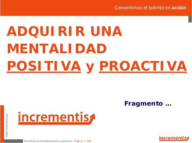 Incrementa la mentalidad positiva y proactiva - Página   1   121 www.incrementis.es ADQUIRIR UNA MENTALIDAD POSITIVA y PRO...