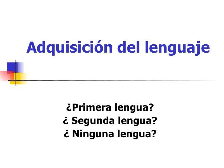 Adquisición del lenguaje ¿Primera lengua? ¿ Segunda lengua? ¿ Ninguna lengua?