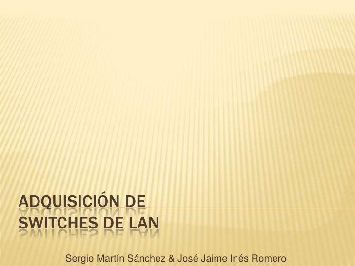 ADQUISICIÓN DE SWITCHES DE LAN<br />Sergio Martín Sánchez & José Jaime Inés Romero<br />