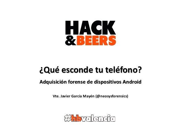 ¿Qué esconde tu teléfono? Adquisición forense de dispositivos Android Vte. Javier García Mayén (@neosysforensics)