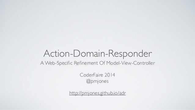 Action-Domain-Responder  A Web-Specific Refinement Of Model-View-Controller  !  CoderFaire 2014  @pmjones  !  http://pmjon...