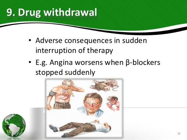 9. Drug withdrawal • Adverse consequences in sudden interruption of therapy • E.g. Angina worsens when β-blockers stopped ...