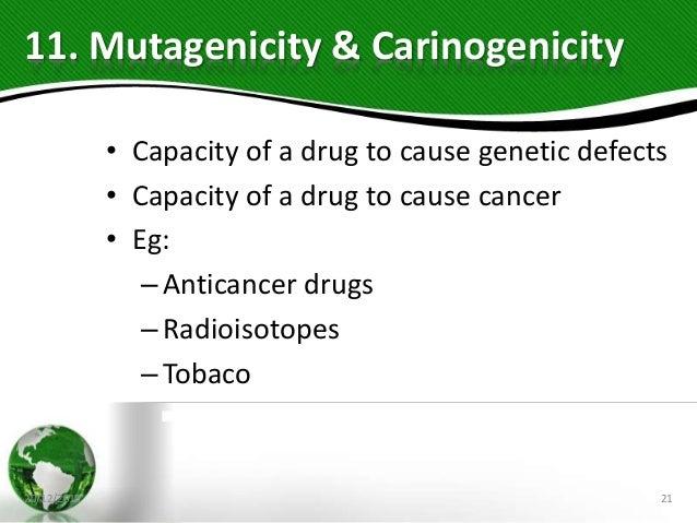 11. Mutagenicity & Carinogenicity • Capacity of a drug to cause genetic defects • Capacity of a drug to cause cancer • Eg:...