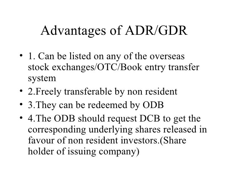 Advantages of ADR/GDR <ul><li>1. Can be listed on any of the overseas stock exchanges/OTC/Book entry transfer system </li>...