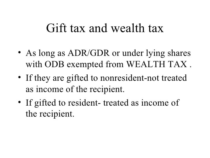 Gift tax and wealth tax <ul><li>As long as ADR/GDR or under lying shares with ODB exempted from WEALTH TAX . </li></ul><ul...