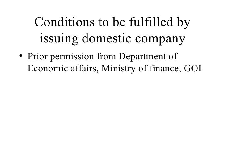 Conditions to be fulfilled by issuing domestic company <ul><li>Prior permission from Department of Economic affairs, Minis...