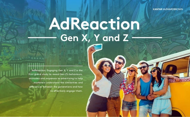AdReaction Gen X, Y and Z AdReaction: Engaging Gen X, Y and Z is the first global study to reveal Gen Z's behaviours, atti...