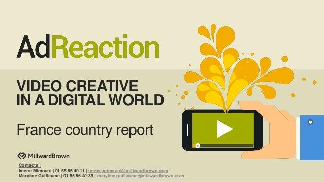 VIDEO CREATIVE IN A DIGITAL WORLD France country report Contacts : Imene Mimouni | 01 55 56 40 11 | imene.mimouni@millward...