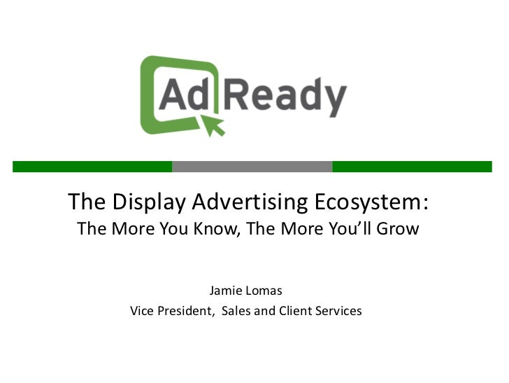 The Display Advertising Ecosystem:The More You Know, The More You'll Grow                    Jamie Lomas      Vice Preside...