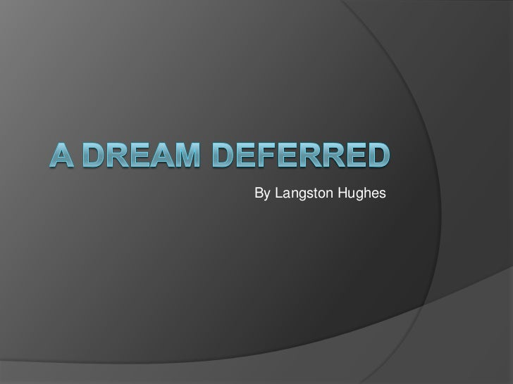 dream deferred scholarship essay The poem a dream deferred by langston hughes basically describes what happens to dreams when they are put on hold the speaker in the poem originally entitled it harlem, which is the capital of african-american life in the united states.