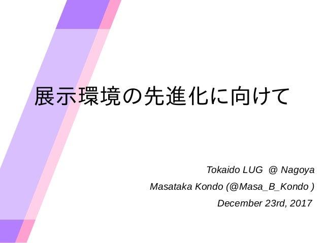 展示環境の先進化に向けて Tokaido LUG @ Nagoya Masataka Kondo (@Masa_B_Kondo ) December 23rd, 2017
