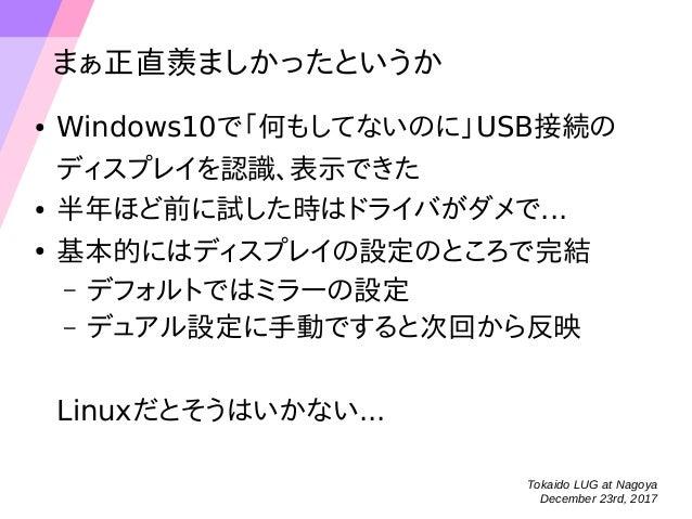 Tokaido LUG at Nagoya December 23rd, 2017 まぁ正直羨ましかったというか ● Windows10で「何もしてないのに」USB接続の ディスプレイを認識、表示できた ● 半年ほど前に試した時はドライバがダメ...