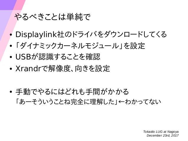 Tokaido LUG at Nagoya December 23rd, 2017 やるべきことは単純で ● Displaylink社のドライバをダウンロードしてくる ● 「ダイナミックカーネルモジュール」を設定 ● USBが認識することを確認...