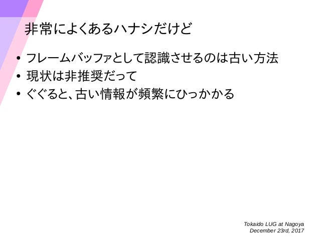 Tokaido LUG at Nagoya December 23rd, 2017 非常によくあるハナシだけど ● フレームバッファとして認識させるのは古い方法 ● 現状は非推奨だって ● ぐぐると、古い情報が頻繁にひっかかる