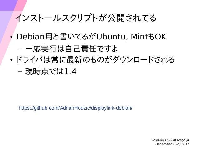 Tokaido LUG at Nagoya December 23rd, 2017 スクリプトのおかげで楽ができた ● 表示させるだけなら非常に楽 – デュアルディスプレイ(右側配置)がデフォルト – 一応、Gnomeの設定画面からも操作できる...