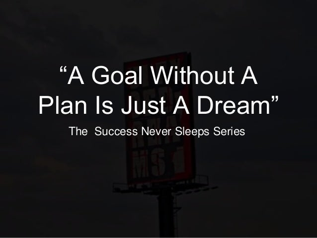 """A Goal Without A Plan Is Just A Dream"" The Success Never Sleeps Series"