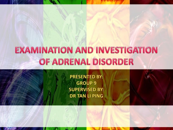 EXAMINATION AND INVESTIGATION OF ADRENAL DISORDER<br />PRESENTED BY:<br />GROUP 9 <br />SUPERVISED BY:<br />DR TAN LI PING...