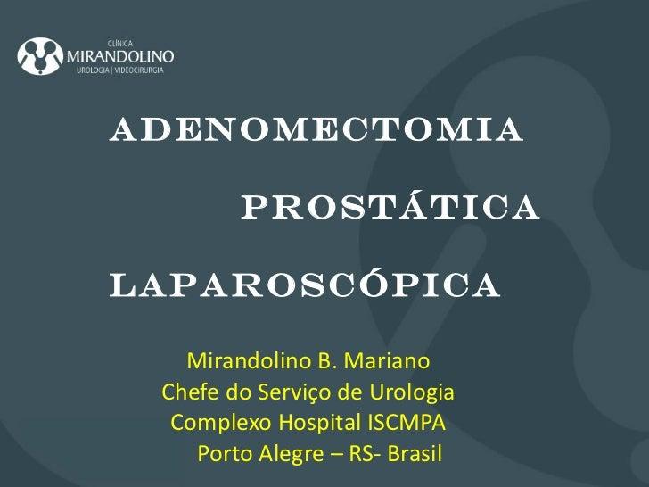 Mirandolino B. Mariano Chefe do Serviço de Urologia Complexo Hospital ISCMPA Porto Alegre – RS- Brasil ADENOMECTOMIA PROST...