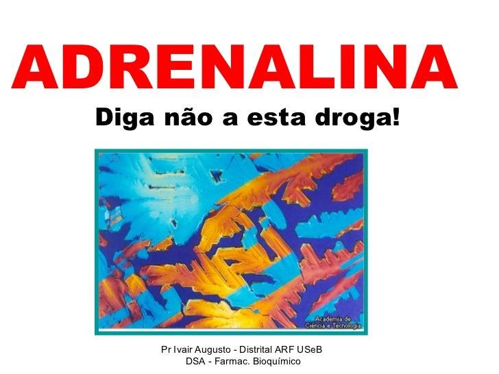 ADRENALINA     Diga não a esta droga! Pr Ivair Augusto - Distrital ARF USeB  DSA - Farmac. Bioquímico
