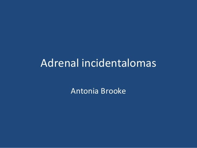 Adrenal incidentalomas Antonia Brooke