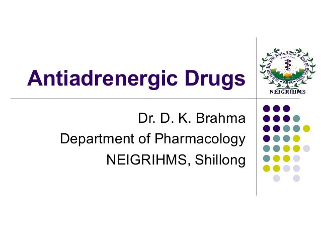 Antiadrenergic Drugs Dr. D. K. Brahma Department of Pharmacology NEIGRIHMS, Shillong